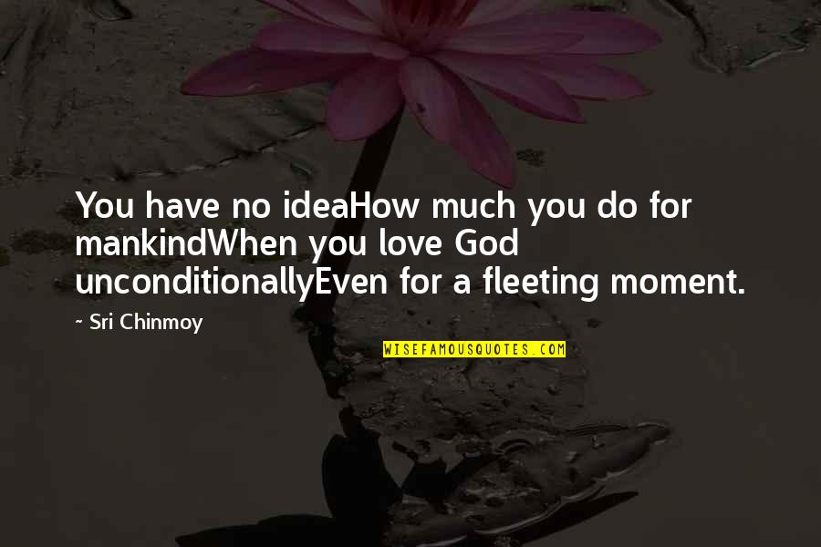 God Love Quotes By Sri Chinmoy: You have no ideaHow much you do for