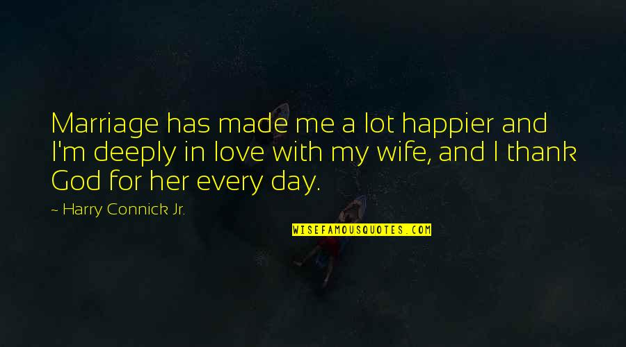 God Made Her Quotes By Harry Connick Jr.: Marriage has made me a lot happier and