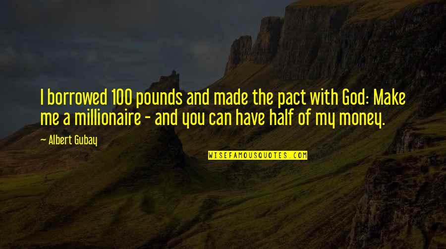 God Made Me Quotes By Albert Gubay: I borrowed 100 pounds and made the pact