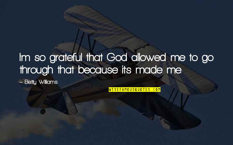 God Made Me Quotes By Betty Williams: I'm so grateful that God allowed me to