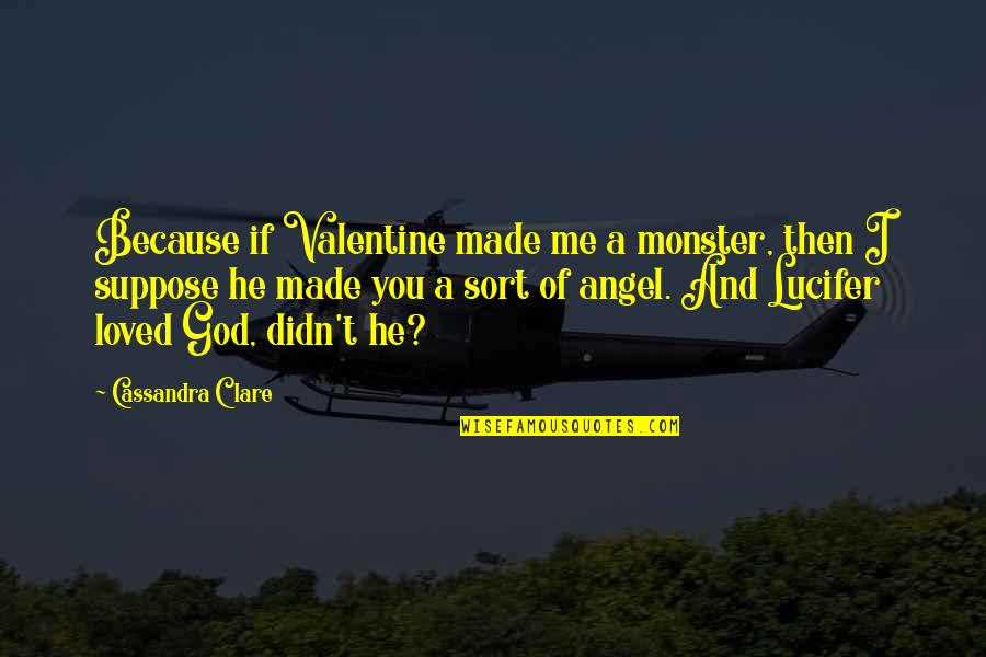 God Made Me Quotes By Cassandra Clare: Because if Valentine made me a monster, then
