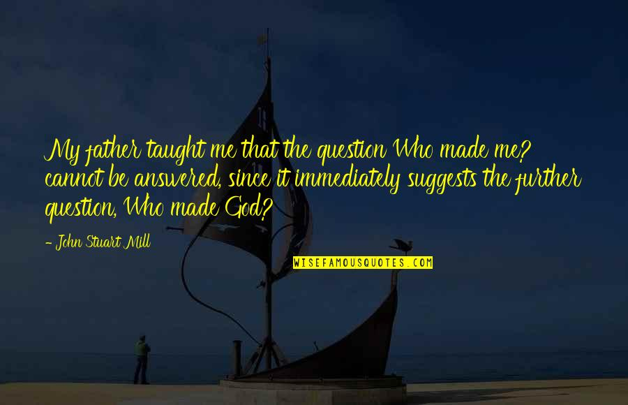 God Made Me Quotes By John Stuart Mill: My father taught me that the question Who