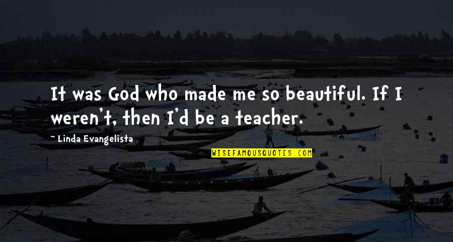 God Made Me Quotes By Linda Evangelista: It was God who made me so beautiful.