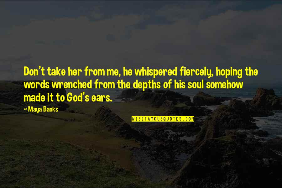 God Made Me Quotes By Maya Banks: Don't take her from me, he whispered fiercely,