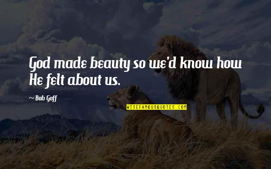 God Made Us Quotes By Bob Goff: God made beauty so we'd know how He