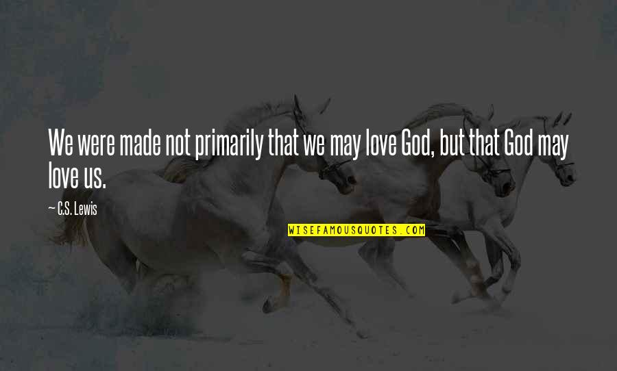God Made Us Quotes By C.S. Lewis: We were made not primarily that we may