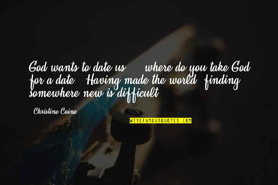God Made Us Quotes By Christine Caine: God wants to date us! ...where do you