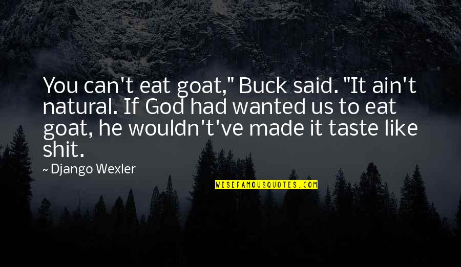 """God Made Us Quotes By Django Wexler: You can't eat goat,"""" Buck said. """"It ain't"""