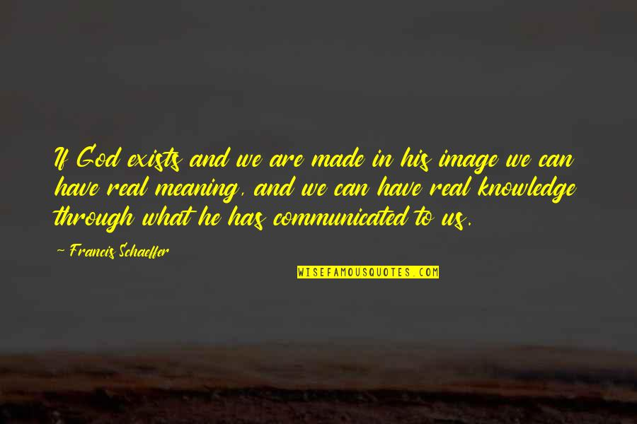 God Made Us Quotes By Francis Schaeffer: If God exists and we are made in