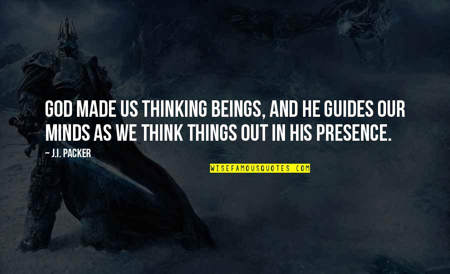God Made Us Quotes By J.I. Packer: God made us thinking beings, and he guides