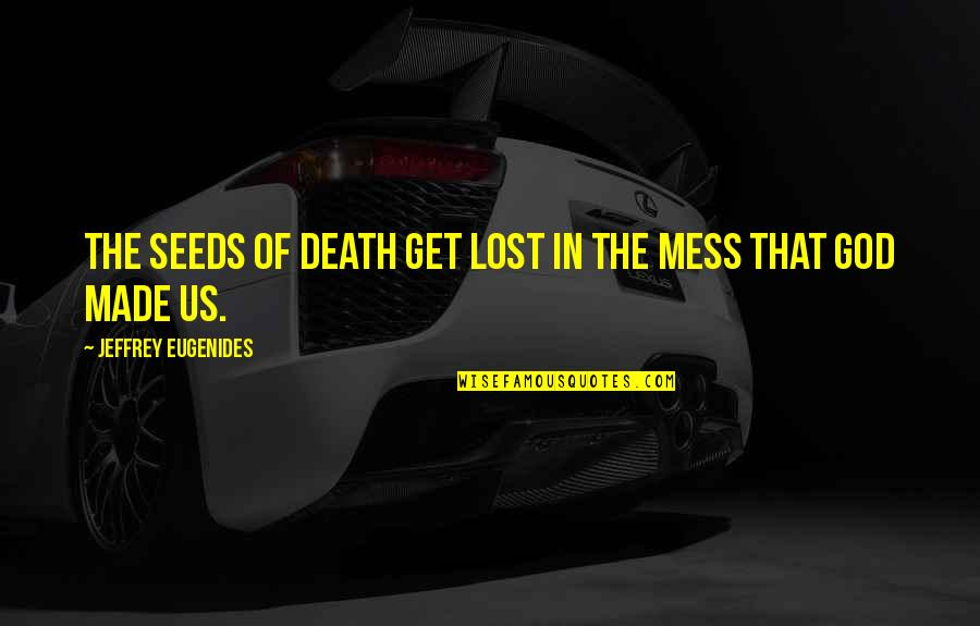 God Made Us Quotes By Jeffrey Eugenides: The seeds of death get lost in the