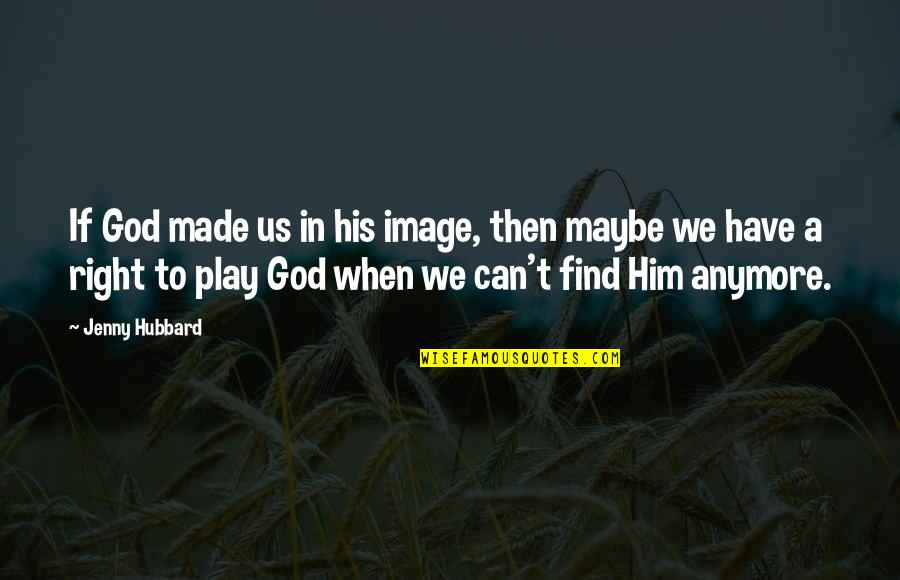 God Made Us Quotes By Jenny Hubbard: If God made us in his image, then