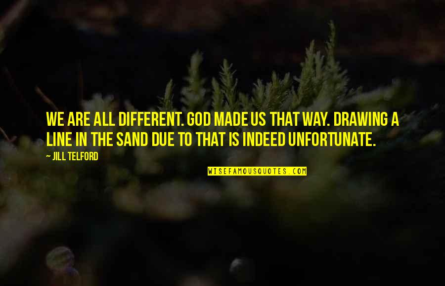 God Made Us Quotes By Jill Telford: We are all different. God made us that
