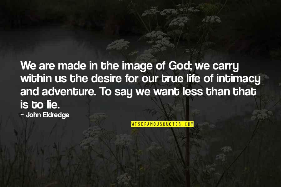 God Made Us Quotes By John Eldredge: We are made in the image of God;