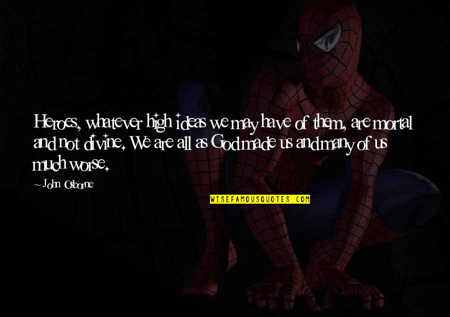 God Made Us Quotes By John Osborne: Heroes, whatever high ideas we may have of