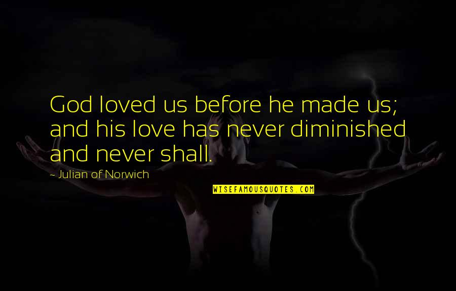 God Made Us Quotes By Julian Of Norwich: God loved us before he made us; and