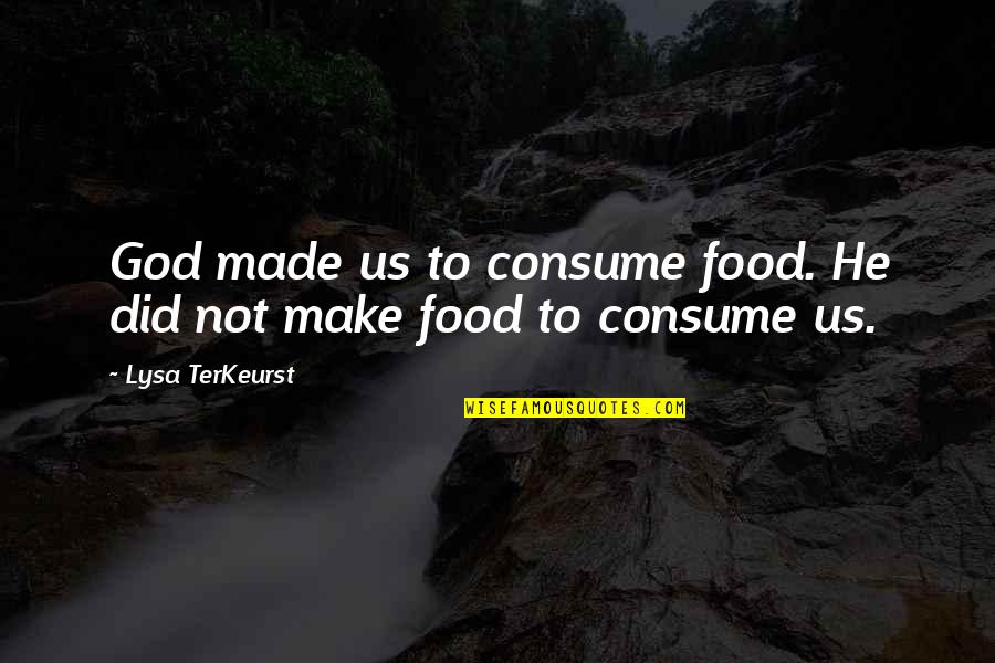God Made Us Quotes By Lysa TerKeurst: God made us to consume food. He did