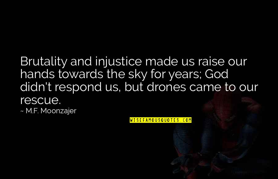 God Made Us Quotes By M.F. Moonzajer: Brutality and injustice made us raise our hands