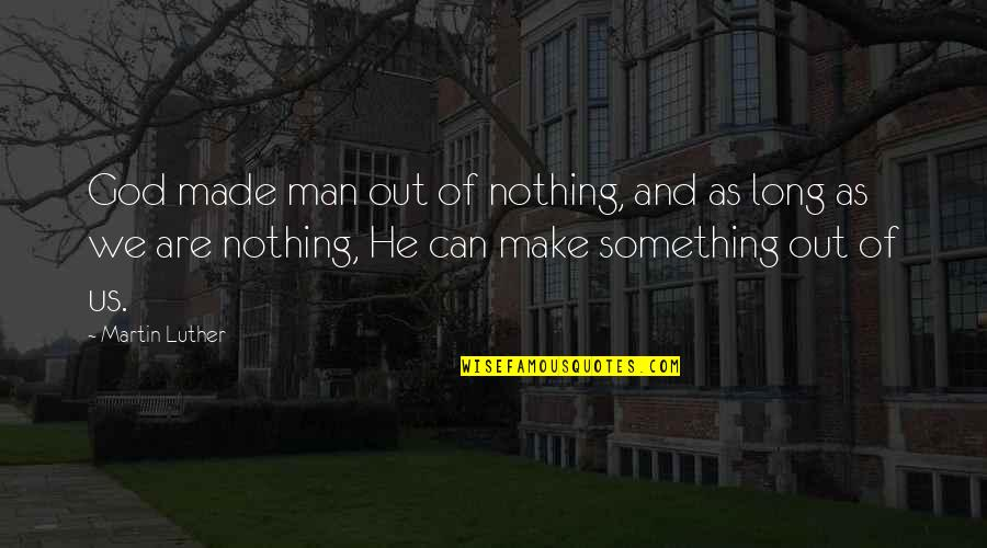God Made Us Quotes By Martin Luther: God made man out of nothing, and as
