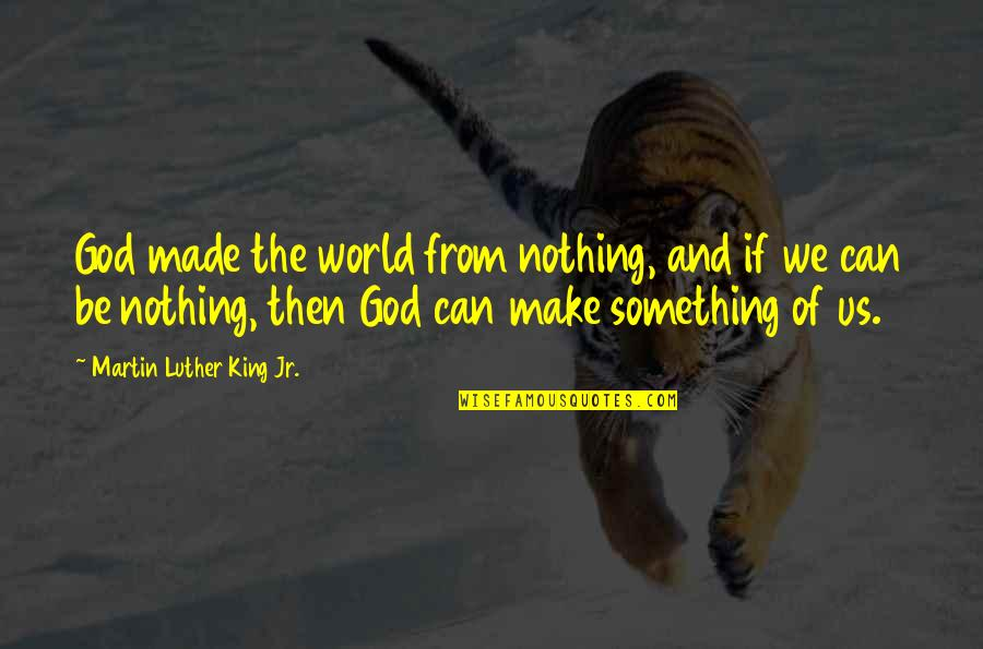 God Made Us Quotes By Martin Luther King Jr.: God made the world from nothing, and if