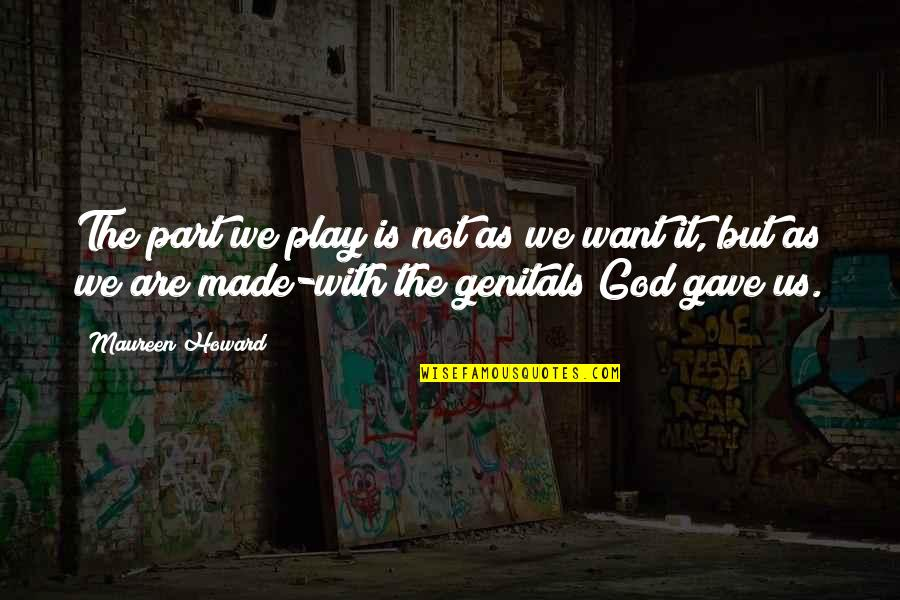 God Made Us Quotes By Maureen Howard: The part we play is not as we