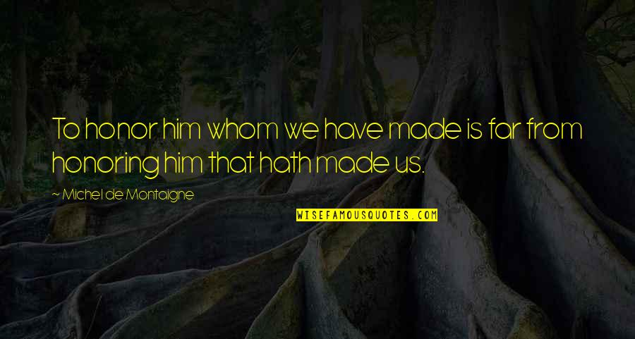 God Made Us Quotes By Michel De Montaigne: To honor him whom we have made is