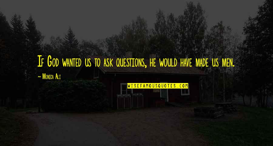 God Made Us Quotes By Monica Ali: If God wanted us to ask questions, he
