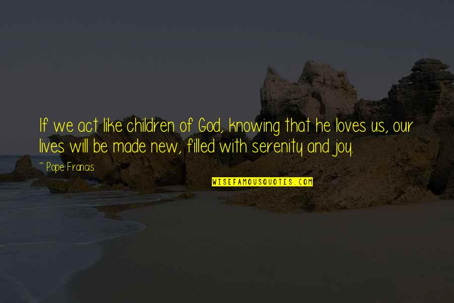 God Made Us Quotes By Pope Francis: If we act like children of God, knowing