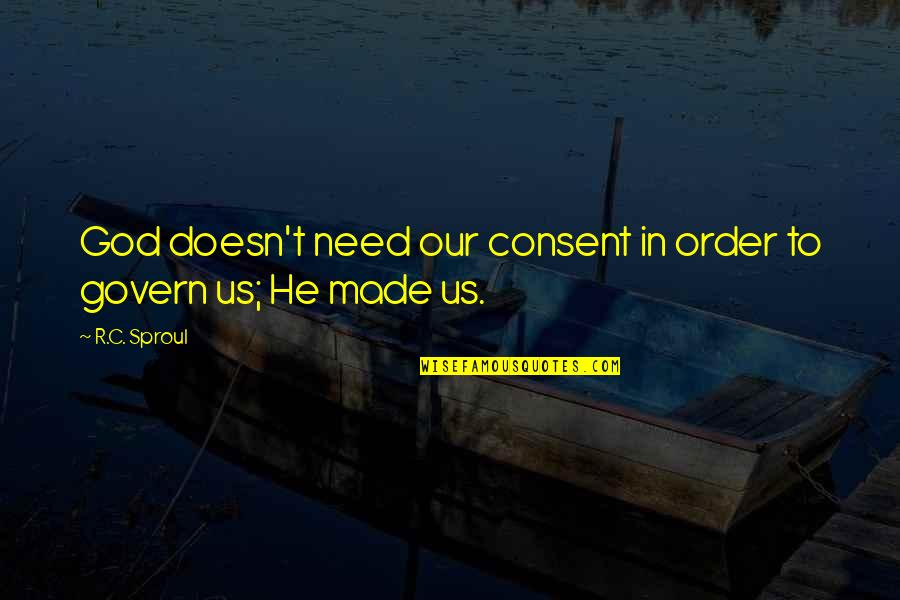 God Made Us Quotes By R.C. Sproul: God doesn't need our consent in order to