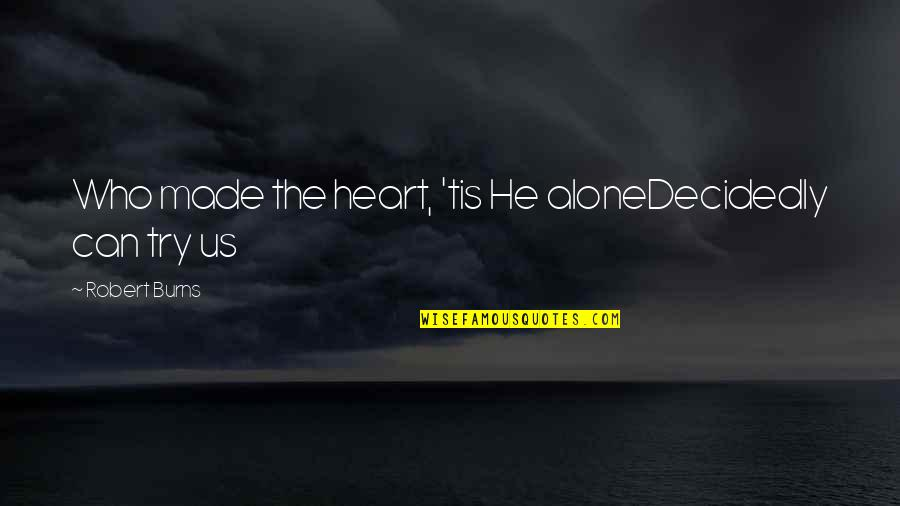 God Made Us Quotes By Robert Burns: Who made the heart, 'tis He aloneDecidedly can