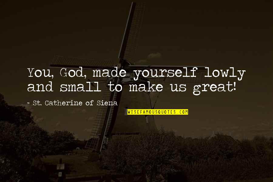 God Made Us Quotes By St. Catherine Of Siena: You, God, made yourself lowly and small to