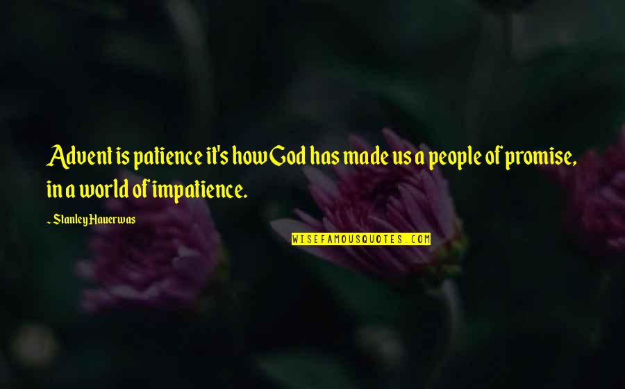 God Made Us Quotes By Stanley Hauerwas: Advent is patience it's how God has made