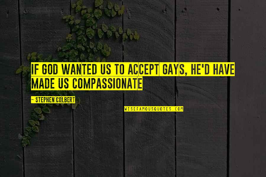 God Made Us Quotes By Stephen Colbert: If God wanted us to accept gays, he'd