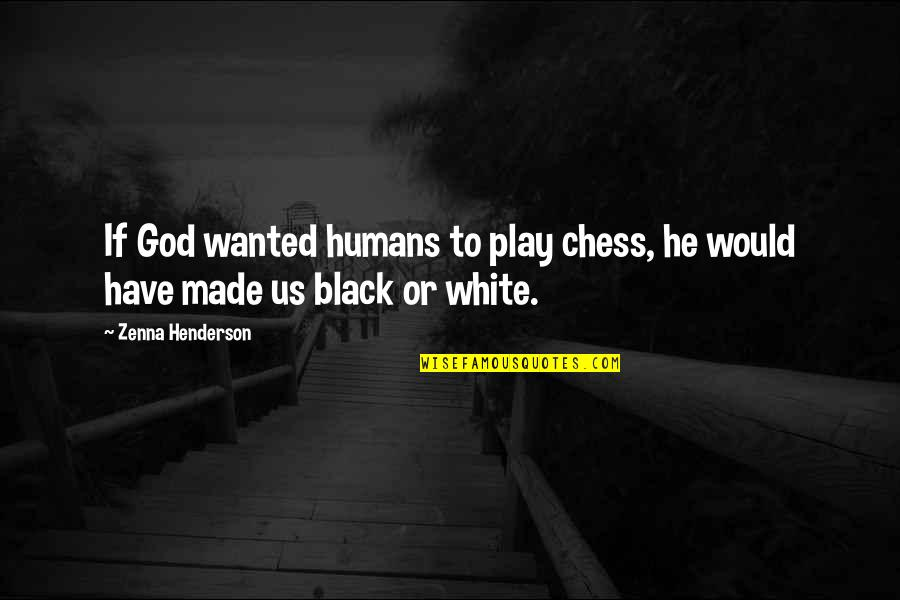 God Made Us Quotes By Zenna Henderson: If God wanted humans to play chess, he