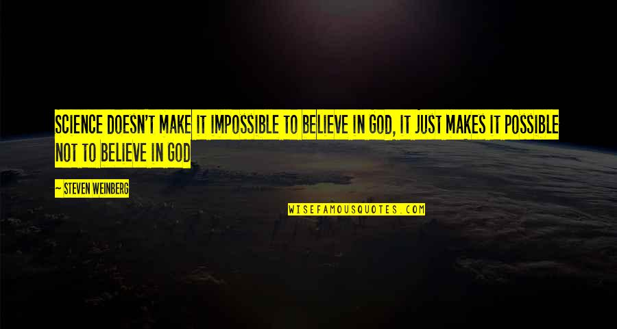 God Makes The Impossible Possible Quotes By Steven Weinberg: Science doesn't make it impossible to believe in