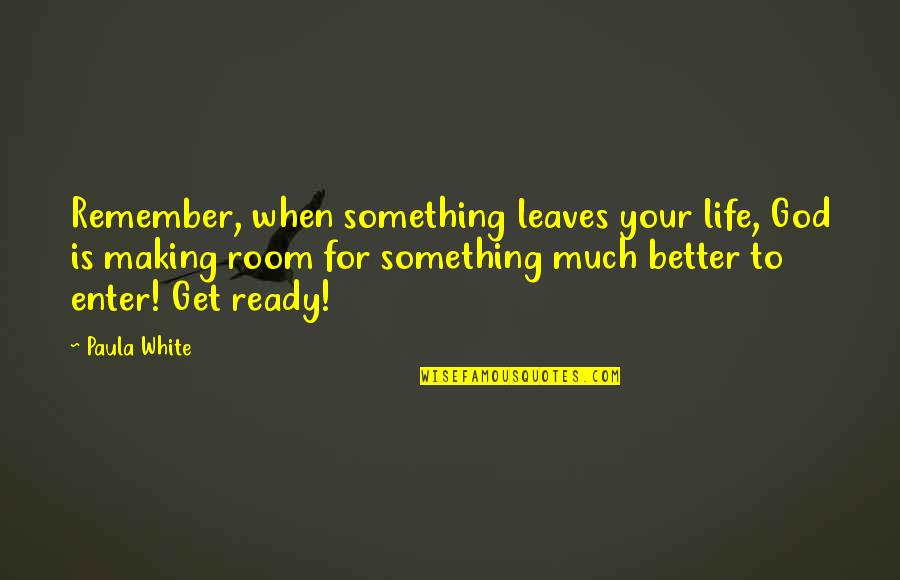 God Making Life Better Quotes By Paula White: Remember, when something leaves your life, God is