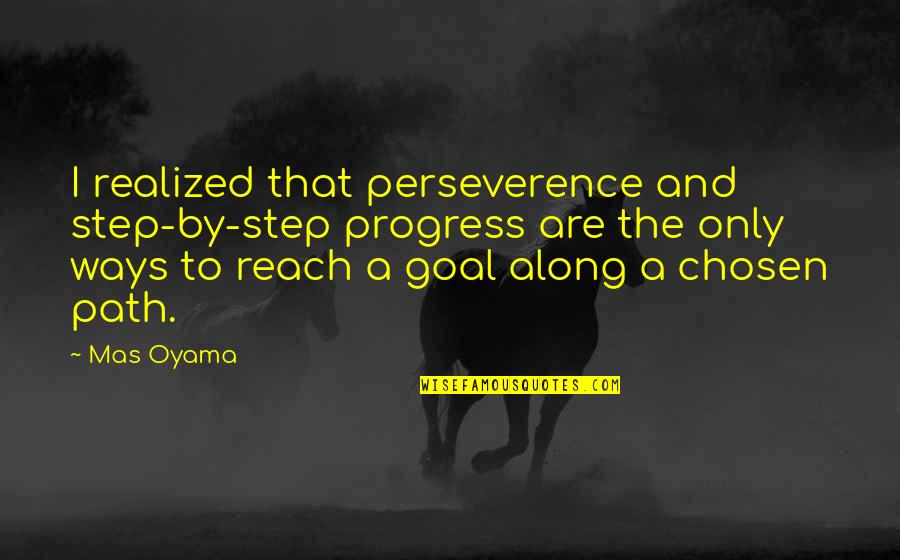 God Making Things Happen For A Reason Quotes By Mas Oyama: I realized that perseverence and step-by-step progress are