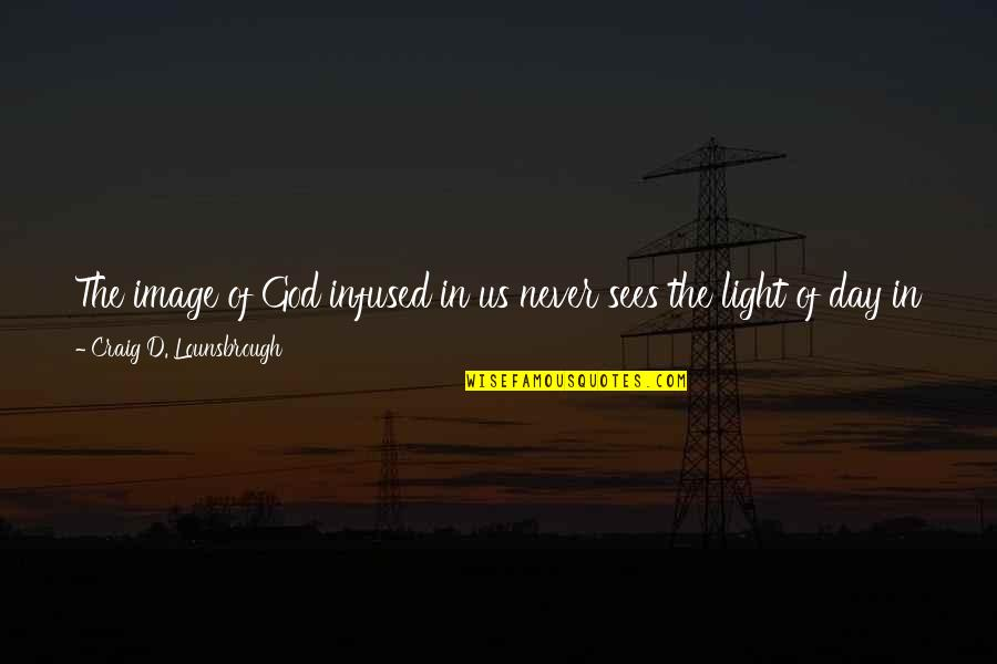 God Never Giving Up On You Quotes By Craig D. Lounsbrough: The image of God infused in us never