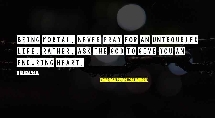 God Never Giving Up On You Quotes By Menander: Being mortal, never pray for an untroubled life.