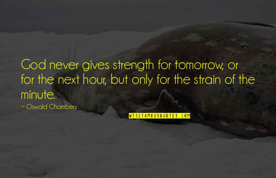 God Never Giving Up On You Quotes By Oswald Chambers: God never gives strength for tomorrow, or for