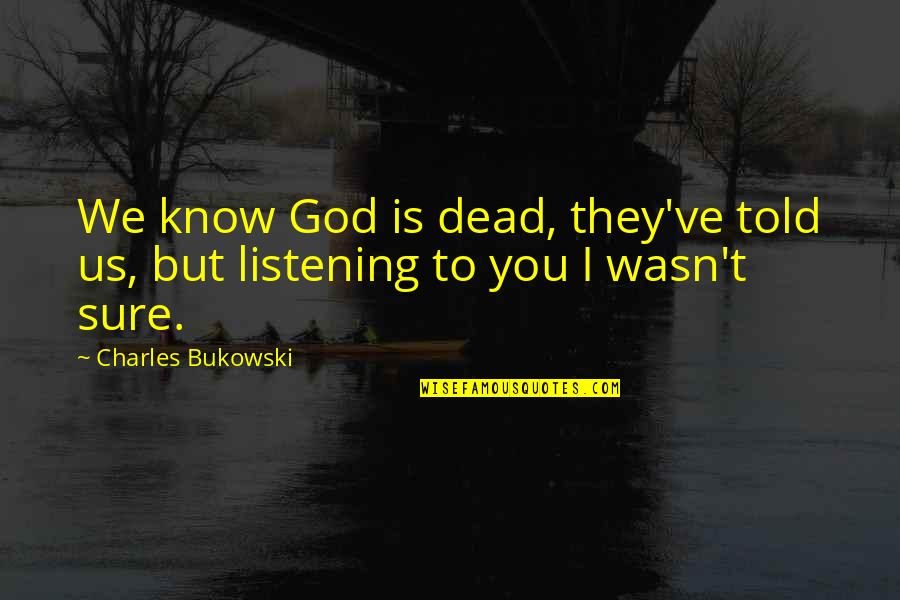 God Not Listening Quotes By Charles Bukowski: We know God is dead, they've told us,
