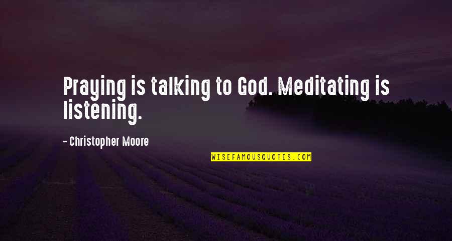 God Not Listening Quotes By Christopher Moore: Praying is talking to God. Meditating is listening.