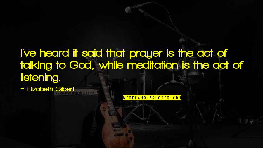 God Not Listening Quotes By Elizabeth Gilbert: I've heard it said that prayer is the
