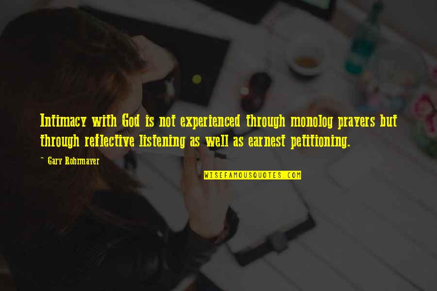 God Not Listening Quotes By Gary Rohrmayer: Intimacy with God is not experienced through monolog