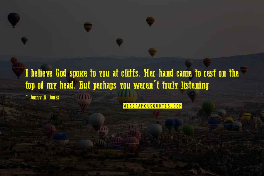 God Not Listening Quotes By Jenny B. Jones: I believe God spoke to you at cliffs.