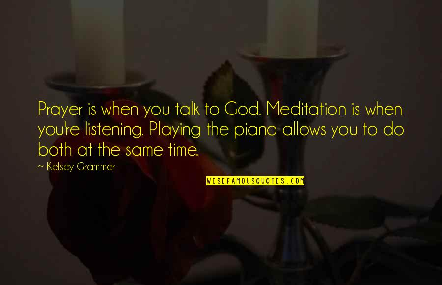 God Not Listening Quotes By Kelsey Grammer: Prayer is when you talk to God. Meditation