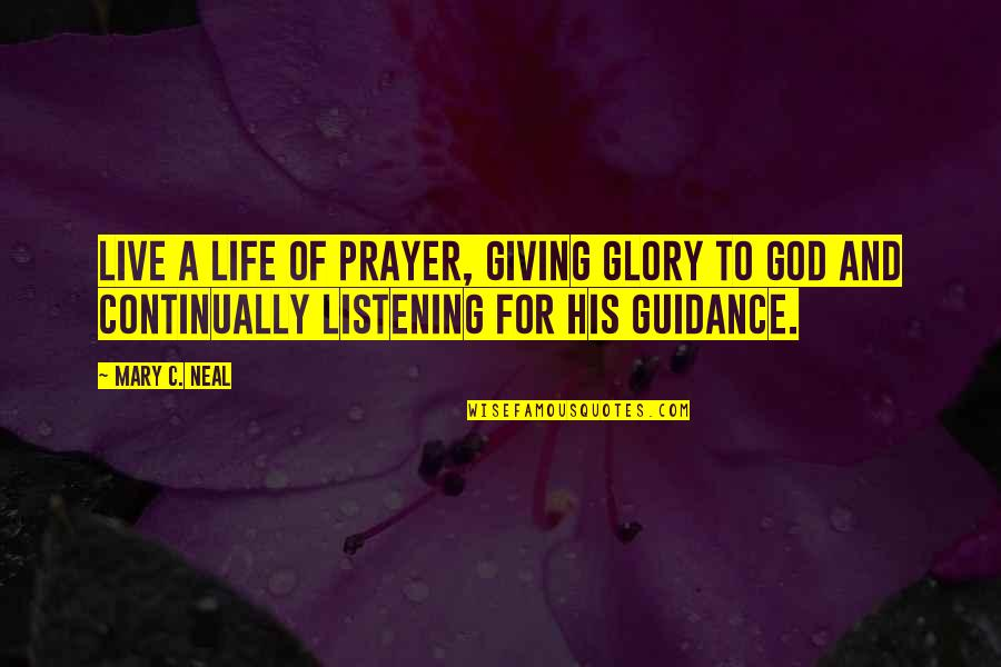 God Not Listening Quotes By Mary C. Neal: Live a life of prayer, giving glory to