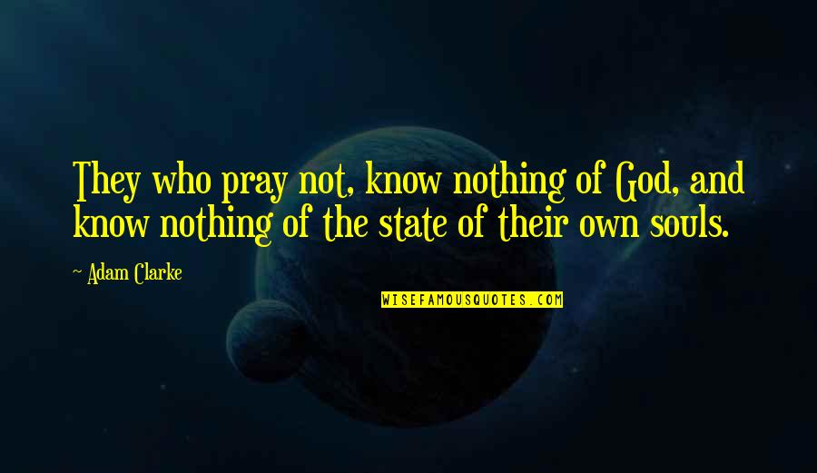 God Pray Quotes By Adam Clarke: They who pray not, know nothing of God,