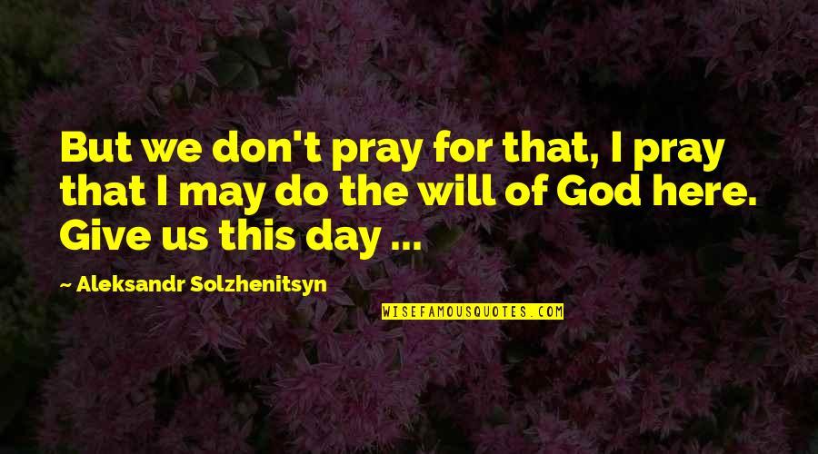 God Pray Quotes By Aleksandr Solzhenitsyn: But we don't pray for that, I pray