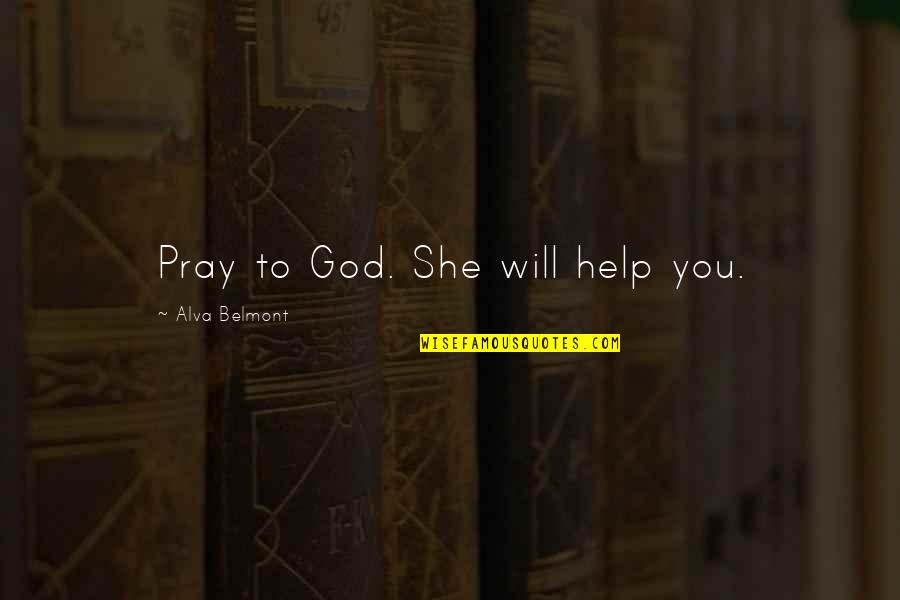 God Pray Quotes By Alva Belmont: Pray to God. She will help you.